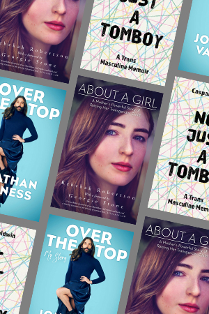 Yves Rees reviews 'Over the Top: A raw journey to self-love' by Jonathan Van Ness, 'About a Girl: A mother's powerful story of raising her transgender child' by Rebekah Robertson, and 'Not Just a Tomboy: A trans masculine memoir' by Caspar J. Baldwin