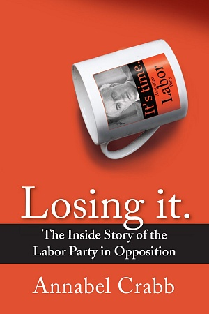 Losing It: The inside story of the Labor party in opposition
