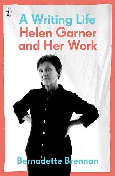 Jan McGuinness reviews 'A Writing Life: Helen Garner and her work' by Bernadette Brennan