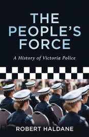 John Arnold reviews 'The People's Force: A History of Victoria Police' by Robert Haldane