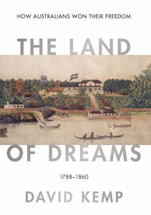 Alan Atkinson reviews 'The Land of Dreams: How Australians won their freedom, 1788–1860' by David Kemp