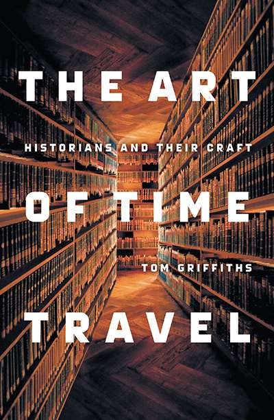 Mark McKenna reviews 'The Art of Time Travel: Historians and their craft' by Tom Griffiths