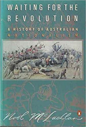 Ken Inglis reviews 'Waiting for the Revolution: A history of Australian Nationalism' by Noel McLachlan
