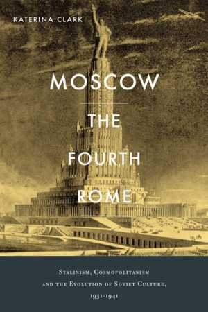 Nick Hordern reviews 'Moscow, the Fourth Rome: Stalinism, Cosmopolitanism, and the Evolution of Soviet Culture, 1931–1941' by Katerina Clark