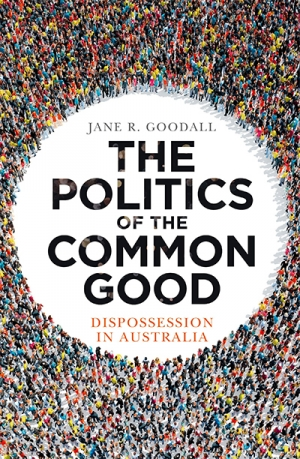 Judith Brett reviews 'The Politics of the Common Good: Dispossession in Australia' by Jane R. Goodall