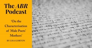 The ABR Podcast: 'On the Characterisation of  Male Poets' Mothers' by Lisa Gorton | #15