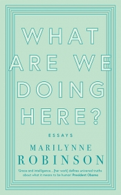 Morag Fraser reviews 'What Are We Doing Here?: Essays' by Marilynne Robinson