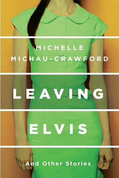 Francesca Sasnaitis reviews 'Leaving Elvis and Other Stories' by Michelle Michau-Crawford