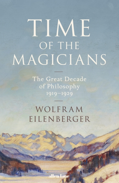 Janna Thompson reviews 'Time of the Magicians: The invention of modern thought, 1919–1929' by Wolfram Eilenberger, translated by Shaun Whiteside