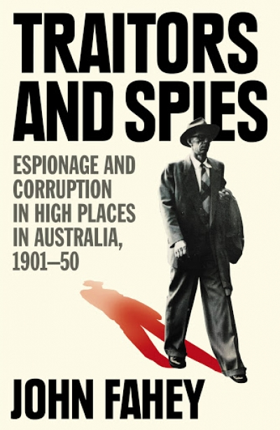 Sheila Fitzpatrick reviews 'Traitors and Spies: Espionage and corruption in high places in Australia, 1901–50' by John Fahey