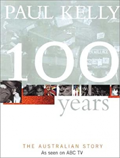 Robert Manne reviews '100 Years: The Australian story' by Paul Kelly