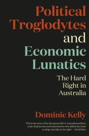 Andrew Broertjes reviews 'Political Troglodytes and Economic Lunatics' by Dominic Kelly and 'Rise of the Right' by Greg Barns