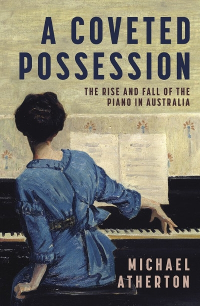 Gillian Wills reviews 'A Coveted Possession: The rise and fall of the piano in Australia' by Michael Atherton