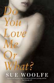 Jane Sullivan reviews 'Do You Love Me Or What?' by Sue Woolfe