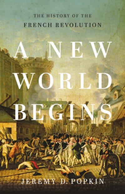 Peter McPhee reviews 'A New World Begins: The history of the French Revolution' by Jeremy D. Popkin