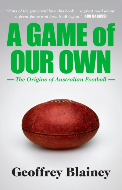 Brent Crosswell reviews 'A Game of Our Own: The origins of Australian football' by Geoffrey Blainey