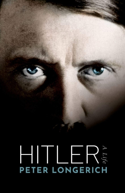 Philip Dwyer reviews 'Hitler: A Life' by Peter Longerich, translated by Jeremy Noakes and Lesley Sharpe