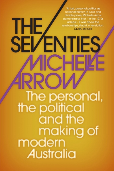 Zora Simic reviews 'The Seventies: The personal, the political and the making of modern Australia' by Michelle Arrow