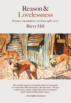 Patrick McCaughey reviews 'Reason and Lovelessness: Essays, encounters, reviews 1980–2017' by Barry Hill