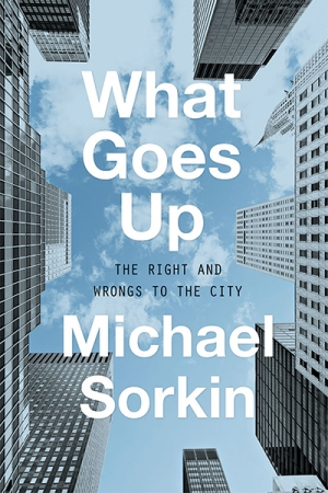Sara Savage reviews 'What Goes Up: The Right and Wrongs to the City' by Michael Sorkin