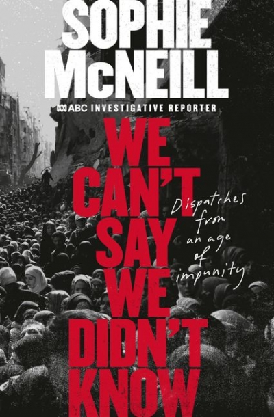 Thomas McGee reviews 'We Can't Say We Didn't Know: Dispatches from an age of impunity' by Sophie McNeill
