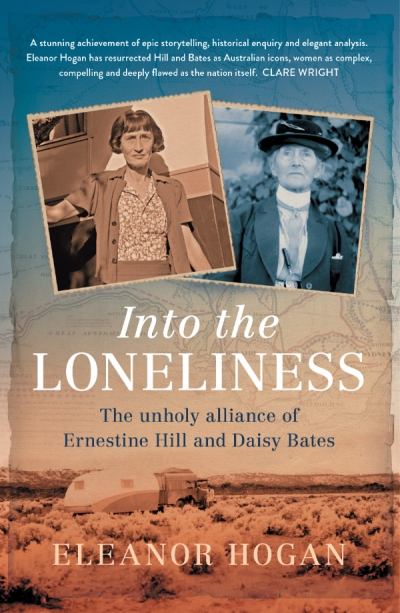 Kim Mahood reviews 'Into the Loneliness: The unholy alliance of Ernestine Hill and Daisy Bates' by Eleanor Hogan