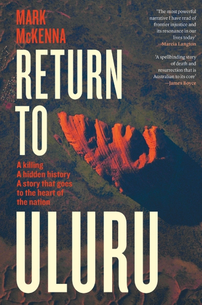 Barry Hill reviews 'Return to Uluru: A killing, a hidden history, a story that goes to the heart of the nation' by Mark McKenna