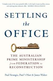 Stephen Mills reviews 'Settling the Office: The Australian Prime Ministership from Federation to Reconstruction' by Paul Strangio, Paul 't Hart, and James Walter
