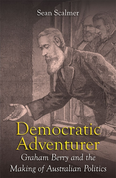 Benjamin T. Jones reviews 'Democratic Adventurer: Graham Berry and the making of Australian politics' by Sean Scalmer