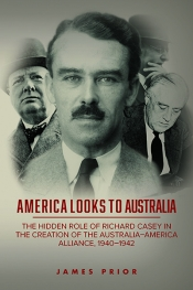 Rémy Davison reviews 'America Looks to Australia: The hidden role of Richard Casey in the creation of the  Australia–America alliance, 1940–1942' by James Prior
