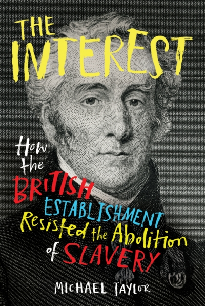 Georgina Arnott reviews 'The Interest: How the British establishment resisted the abolition of slavery' by Michael Taylor
