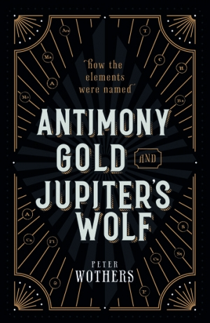Robyn Arianrhod reviews 'Antimony, Gold, and Jupiter's Wolf: How the elements were named' by Peter Wothers