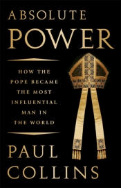 Gerard Windsor reviews 'Absolute Power: How the pope became the most influential man in the world' by Paul Collins