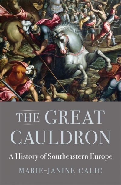 Iva Glisic reviews 'The Great Cauldron: A history of southeastern Europe' by Marie-Janine Calic, translated by Elizabeth Janik