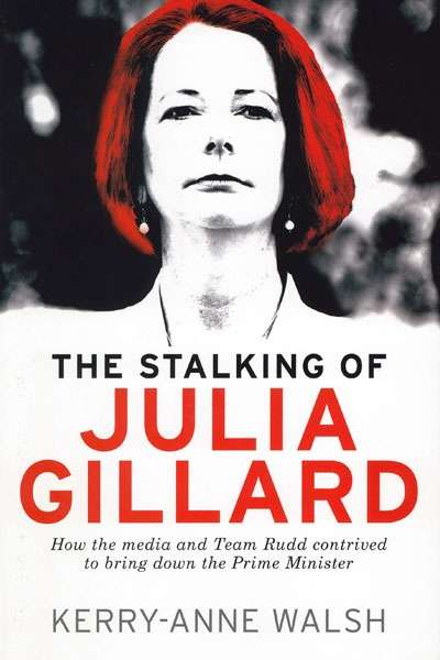 Jacqueline Kent reviews 'The Stalking of Julia Gillard: How the media and Team Rudd contrived to bring down the Prime Minister' by Kerry-Anne Walsh