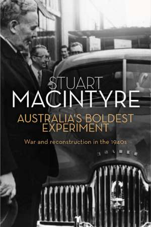 Colin Golvan reviews 'Australia's Boldest Experiment: War and Reconstruction in the 1940s' by Stuart Macintyre