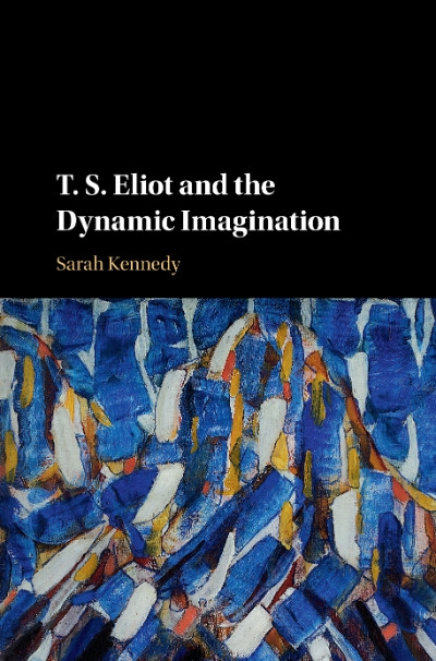 James Ley reviews 'T.S. Eliot and the Dynamic Imagination' by Sarah Kennedy