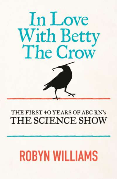 Ashley Hay reviews 'In Love with Betty the Crow: The first 40 years of ABC RN's 'The Science Show'' by Robyn Williams