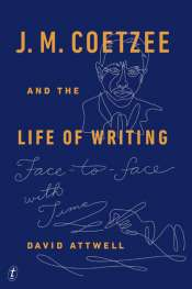 James Ley reviews 'J.M. Coetzee and the Life of Writing' by David Attwell