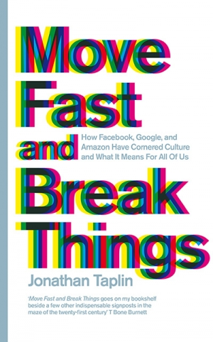 Joel Deane reviews 'Move Fast and Break Things: How Facebook, Google, and Amazon cornered culture and undermined democracy' by Jonathan Taplin