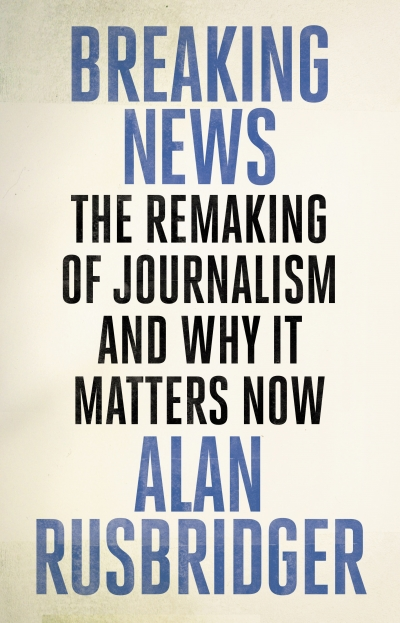 Jane Cadzow reviews 'Breaking News: The remaking of journalism and why it matters now' by Alan Rusbridger