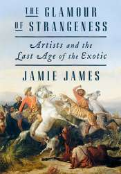 Paul Giles reviews 'The Glamour of Strangeness: Artists and the lost age of the exotics' by Jamie James