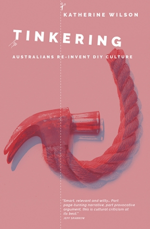 Alex Tighe reviews 'Tinkering: Australians reinvent DIY culture' by Katherine Wilson