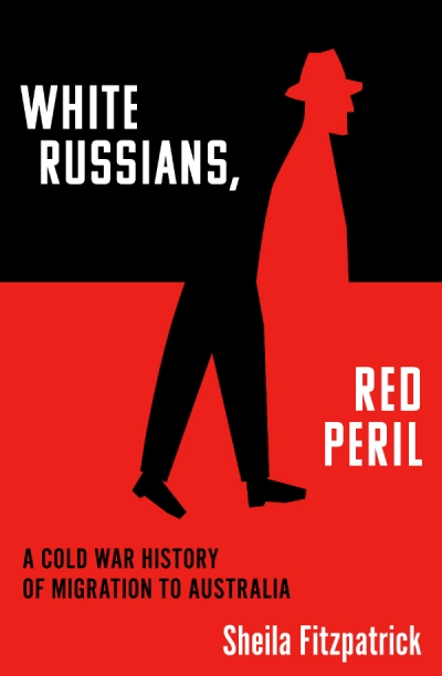 Stuart Macintyre reviews 'White Russians, Red Peril: A Cold War history of migration to Australia' by Sheila Fitzpatrick