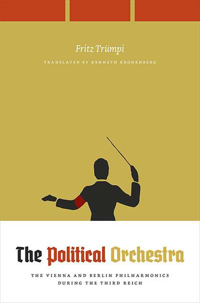 Michael Morley reviews 'The Political Orchestra: the Vienna and Berlin  Philharmonics during the Third Reich' by Fritz Trümpi, translated by Kenneth Kronenberg