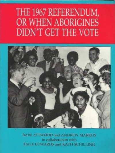 Barry Hill reviews 'The 1967 Referendum, or When the Aborigines Didn't Get the Vote' by Bain Attwood and Andrew Markus with Dale Edwards and Kath Schilling
