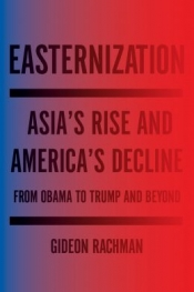 David Fettling reviews 'Easternization: Asia's Rise and America's decline: From Obama to Trump and beyond' by Gideon Rachman