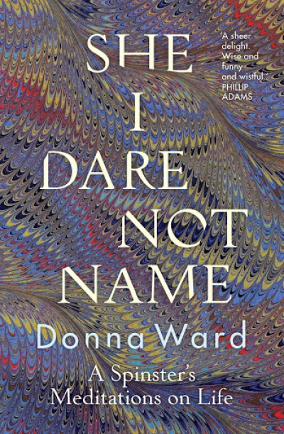 Jacqueline Kent reviews 'She I Dare Not Name: A spinster's meditations on life' by Donna Ward