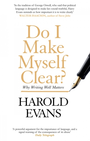 Richard Walsh reviews 'Do I Make Myself Clear?: Why writing well matters' by Harold Evans