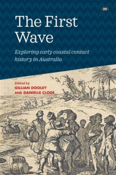 Alexandra Roginski reviews 'The First Wave: Exploring early coastal contact history in Australia' edited by Gillian Dooley and Danielle Clode